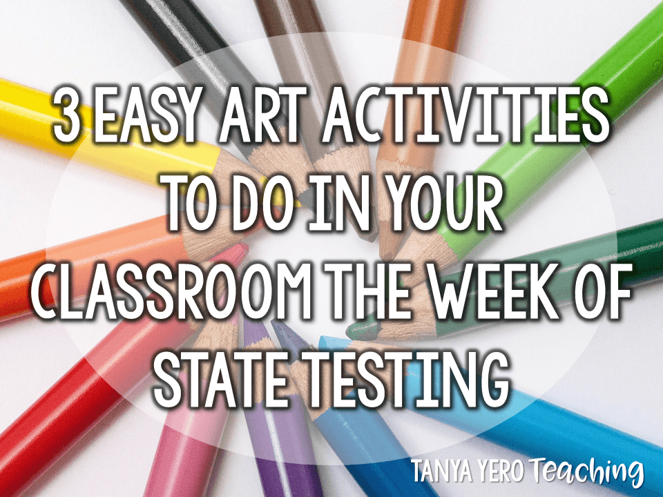 3 Easy Art Activities to Do in Your Classroom the Week of State Testing